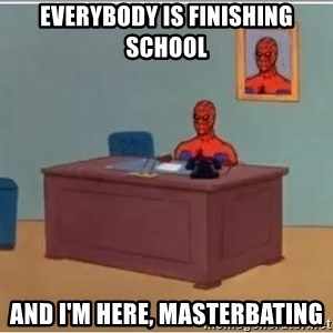 spiderman masterbating - everybody is finishing school And I'm here, masterbating