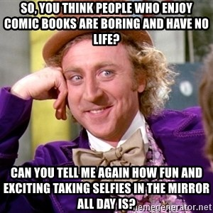 Willy Wonka - So, you think people who enjoy comic books are boring and have no life? Can you tell me again how fun and exciting taking selfies in the mirror all day is?