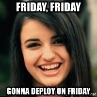 Friday Derp - FRIDAY, FRIDAY GONNA DEPLOY ON FRIDAY