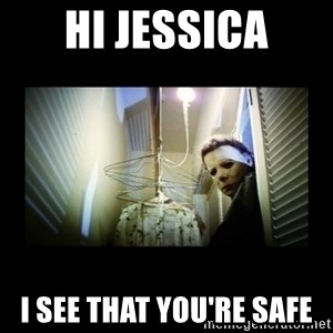 Michael Myers - Hi Jessica I see that you're safe