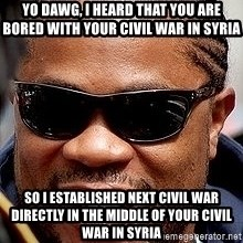 Xzibit - Yo dawg, I heard that you are bored with your civil war in Syria So I established next civil war directly in the middle of your civil war in Syria