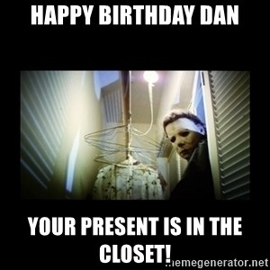Michael Myers - Happy Birthday Dan Your present is in the closet!