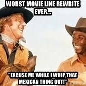 """Blazing saddles - Worst movie line rewrite ever... """"Excuse me while I whip that Mexican thing out!"""""""