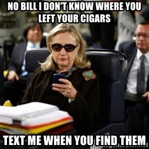 Texts from Hillary - no bill i don't know where you left your cigars text me when you find them