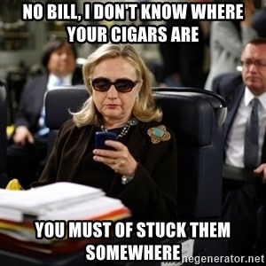 Texts from Hillary - no bill, i don't know where your cigars are you must of stuck them somewhere