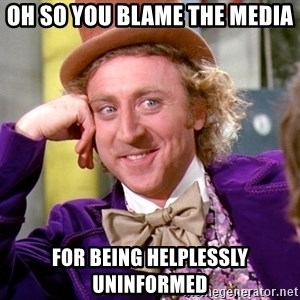 Willy Wonka - Oh so you blame the media for being helplessly uninformed