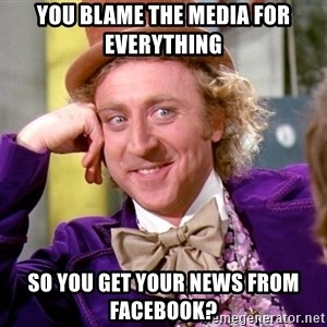 Willy Wonka - you blame the media for everything so you get your news from facebook?