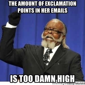 Too high - The Amount of exclamation points in her emails IS TOO DAMN HIGH