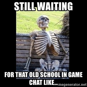 Still Waiting - STILL WAITING FOR THAT OLD SCHOOL IN GAME CHAT LIKE...