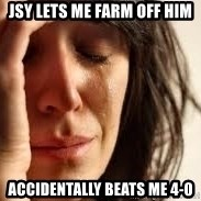 Crying lady - jsy lets me farm off him accidentally beats me 4-0