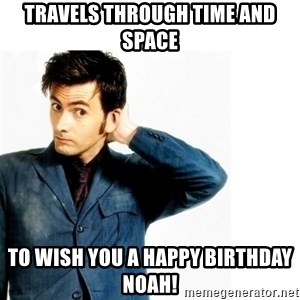 Doctor Who - Travels through time and space To wish you a happy birthday Noah!