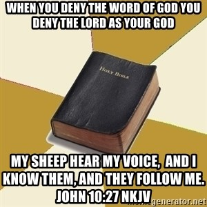Denial Bible - When you deny the Word of God you deny the Lord as your God My sheep hear My voice,  and I know them, and they follow Me.                                 John 10:27 NKJV