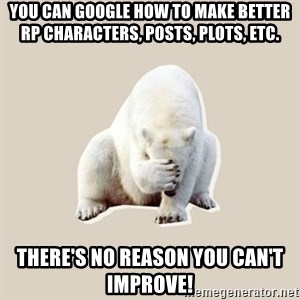 Bad RPer Polar Bear - You can Google how to make better RP characters, posts, plots, etc. There's no reason you can't improve!