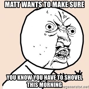 y u no meme - MATT WANTS TO MAKE SURE YOU KNOW YOU HAVE TO SHOVEL THIS MORNING