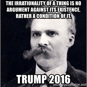 Nietzsche - The irrationality of a thing is no argument against its existence, rather a condition of it. Trump 2016