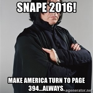 Snape - Snape 2016! make america turn to page 394...always.