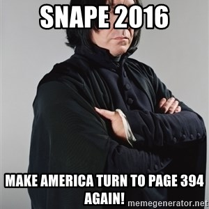 Snape - snape 2016 MAke america turn to page 394 again!