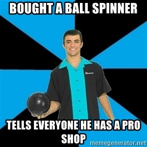 Annoying Bowler Guy  - Bought a ball spinner  Tells everyone he has a pro shop