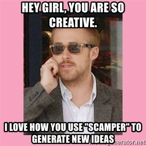 """Hey Girl - Hey Girl, you are so creative.  I love how you use """"SCAMPER"""" to generate new ideas"""