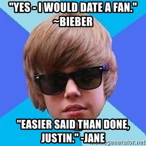 """Just Another Justin Bieber - """"Yes - I would date a fan."""" ~Bieber """"Easier said than done, Justin."""" -Jane"""