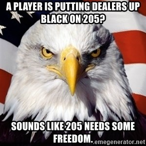 Freedom Eagle  - A player is putting dealers up black on 205? Sounds like 205 needs some freedom.