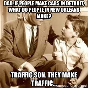 father son  - Dad, if people make cars in Detroit, what do people in New Orleans make? Traffic son. They make traffic…