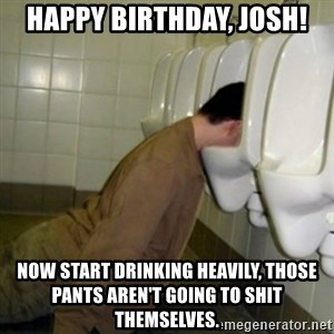drunk meme - Happy Birthday, Josh! Now start drinking heavily, those pants aren't going to shit themselves.