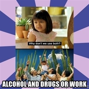 Why don't we use both girl -  alcohol and drugs or work