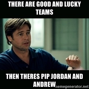50 feet of Crap - There are good and lucky teams Then theres Pip Jordan and Andrew