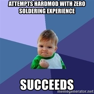 Success Kid - Attempts hardmod with zero soldering experience Succeeds