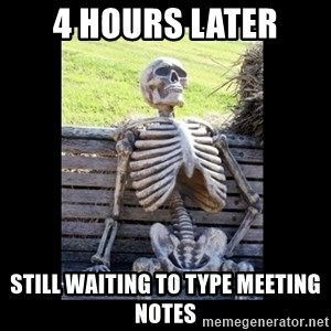 Still Waiting - 4 hours later still waiting to type meeting notes