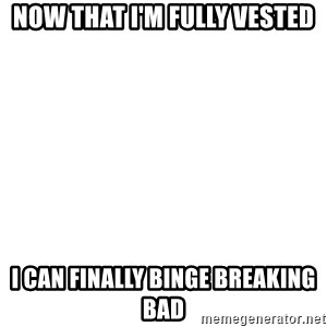 Deal With It - Now that I'm fully Vested I Can finally binge Breaking Bad