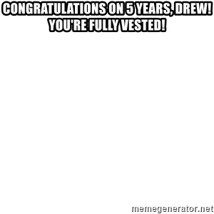 Deal With It - Congratulations on 5 years, Drew! You're fully vested!