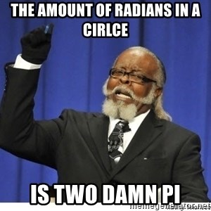 Too high - the amount of radians in a cirlce is two damn pi