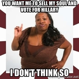 Sassy Black Woman - you want me to sell my soul and vote for hillary I don't think so