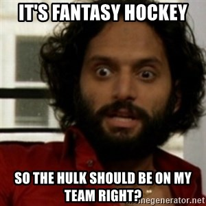 rafi from the league - It's Fantasy Hockey So the hulk should be on my team right?