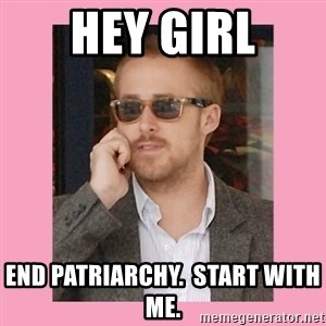 Hey Girl - HEY GIRL END PATRIARCHY.  START WITH ME.