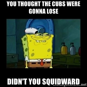didnt you squidward - YOU THOUGHT THE CUBS WERE GONNA LOSE DIDN'T YOU SQUIDWARD