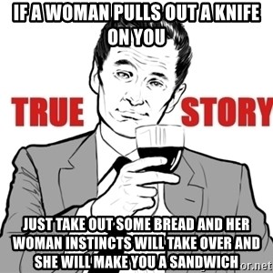 true story - if a woman pulls out a knife on you just take out some bread and her woman instincts will take over and she will make you a sandwich