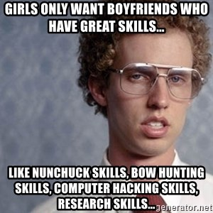 Napoleon Dynamite - Girls only want boyfriends who have great skills... Like nunchuck skills, bow hunting skills, computer hacking skills, research skills...