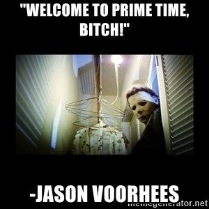 """Michael Myers - """"welcome to prime time, bitch!"""" -Jason Voorhees"""