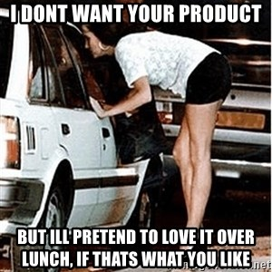 Karma prostitute  - I dont want your product But ill pretend to love it over lunch, if thats what you like
