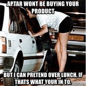 Karma prostitute  - Aptar wont be buying your product But i can pretend over lunch, if thats what your in to.