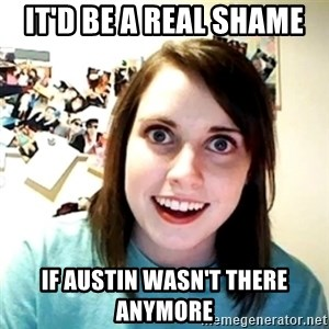 Creepy Girlfriend Meme - It'd be a real shame if austin wasn't there anymore