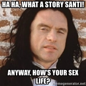 Disgusted Tommy Wiseau - HA HA, WHAT A STORY SANTI! ANYWAY, HOW'S YOUR SEX LIFE?