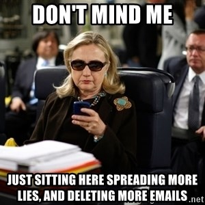 Texts from Hillary - Don't mind me Just sitting here spreading more lies, and deleting more emails
