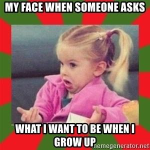 dafuq girl - My face when someone asks what I want to be when I grow up