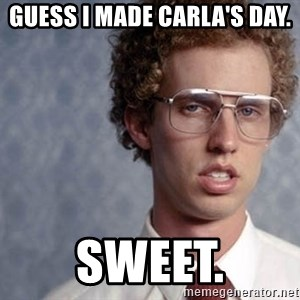 Napoleon Dynamite - Guess I made carla's day. SWEET.