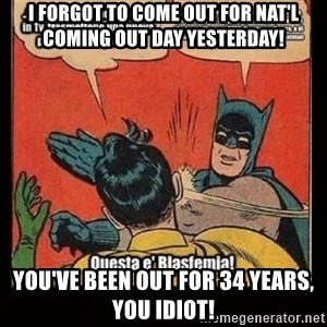 Batman Slap Robin Blasphemy - I forgot to come out for Nat'l Coming Out Day yesterday! You've been out for 34 years, you idiot!