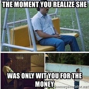 Narcos meme - The moment you realize she Was only wit you for the money